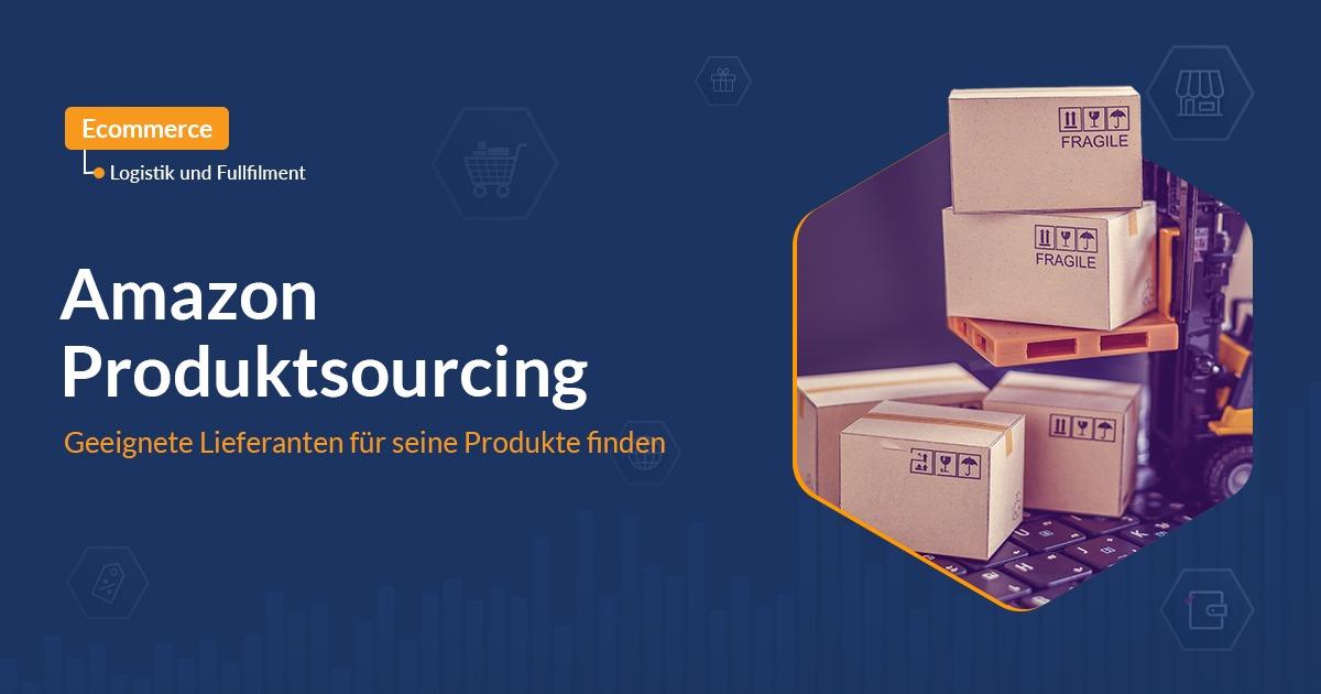 Amazon Produktsourcing – Geeignete Lieferanten für seine Produkte finden