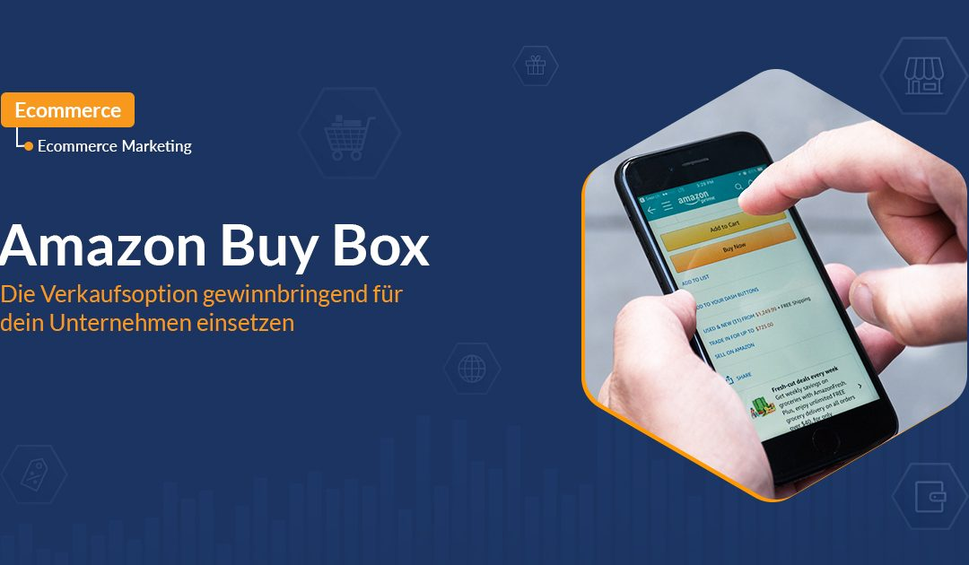 Amazon Buy Box: Die Verkaufsoption gewinnbringend für dein Unternehmen einsetzen